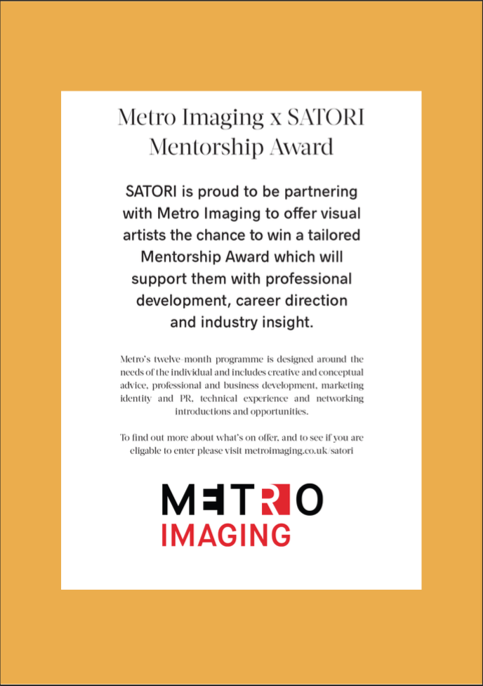 <p>Metro Imaging are proud to be partnering with SATORI to offer visual artists the chance to win a tailored Mentorship Award, which will support them with professional development, career direction, and industry insight. SATORIis a creative forum to share work, thoughts, feelings, inspirations, fears, opinions and more. Each issue begins with a simple theme and [&hellip;]</p>